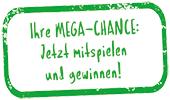Ihre MEGA-CHANCE: Jetzt mitspielen und gewinnen!